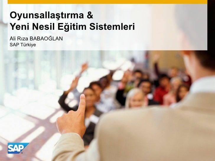 Oyunsallaştırma &Yeni Nesil Eğitim SistemleriAli Rıza BABAOĞLANSAP Türkiye