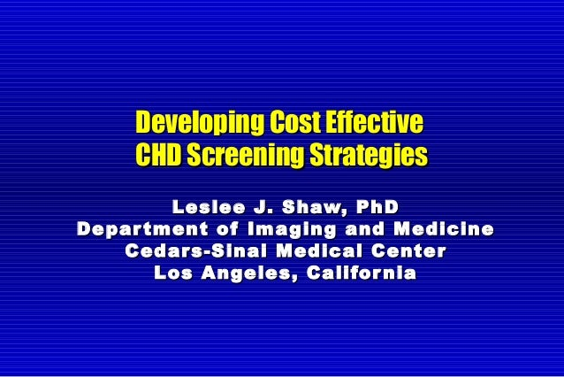 Developing Cost EffectiveDeveloping Cost Effective CHD Screening StrategiesCHD Screening Strategies Leslee J. Shaw, PhDLes...