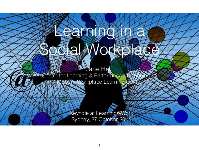 Learning in a  Social Workplace  Jane Hart  Centre for Learning & Performance Technologies  Modern Workplace Learning Cent...