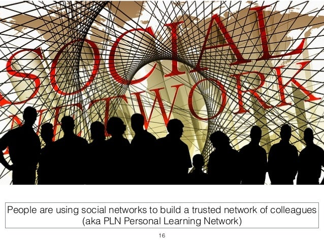 People are using social networks to build a trusted network of colleagues  (aka PLN Personal Learning Network)  16