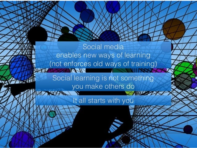 Social media  enables new ways of learning  (not enforces old ways of training)  Social learning is not something  you mak...
