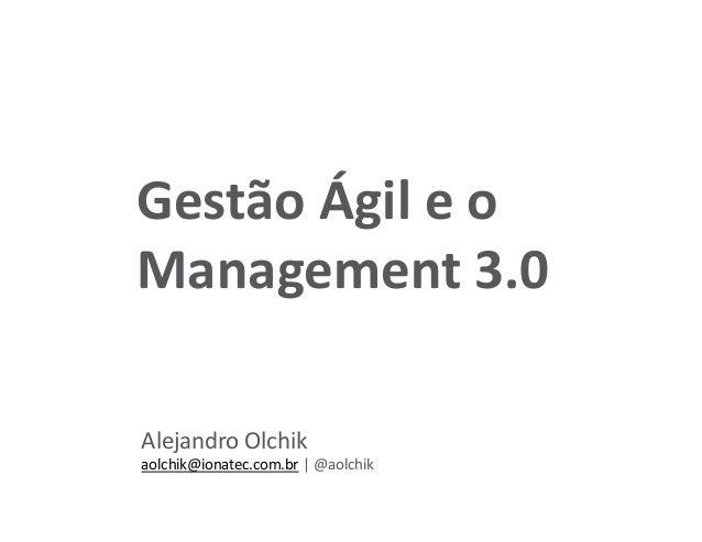 Alejandro Olchik aolchik@ionatec.com.br | @aolchik Gestão Ágil e o Management 3.0