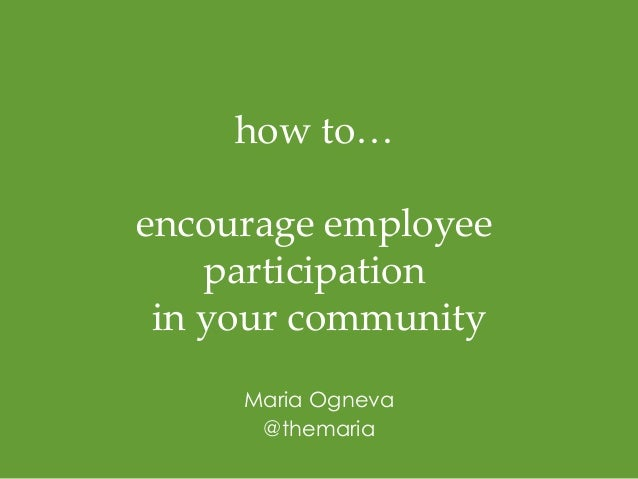 how to…  encourage employee  participation  in your commun ity  Maria Ogneva  @themaria!