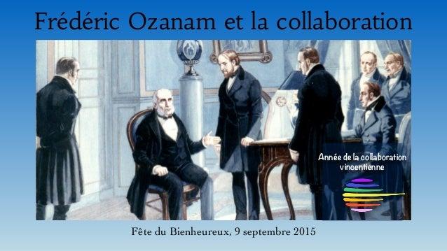 Frédéric Ozanam et la collaboration Fête du Bienheureux, 9 septembre 2015 Année de la collaboration vincentienne