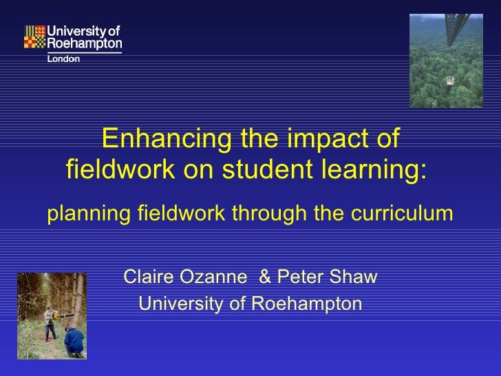 Enhancing the impact of fieldwork on student learning:    planning fieldwork through the curriculum Claire Ozanne  & Peter...