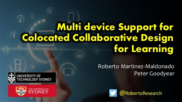 Roberto Martinez-Maldonado Peter Goodyear Multi device Support for Colocated Collaborative Design for Learning @RobertoRes...