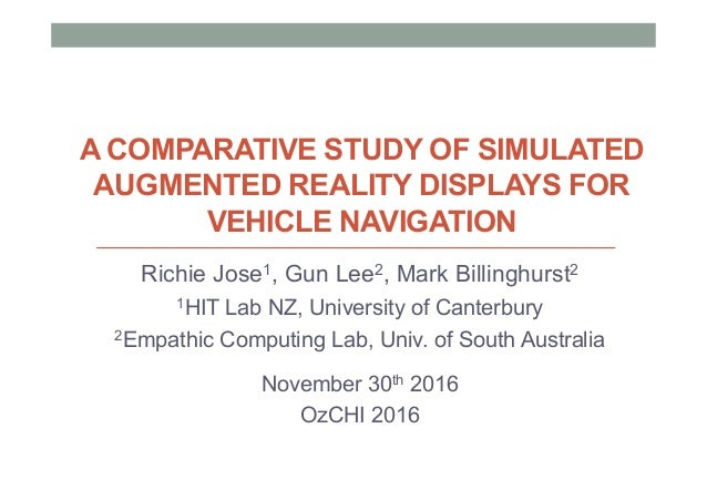 A COMPARATIVE STUDY OF SIMULATED AUGMENTED REALITY DISPLAYS FOR VEHICLE NAVIGATION Richie Jose1, Gun Lee2, Mark Billinghur...