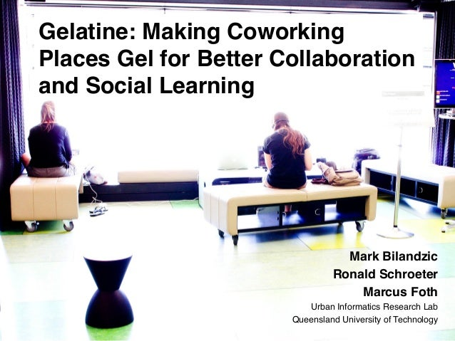 Gelatine: Making Coworking Places Gel for Better Collaboration and Social Learning !  !  Mark Bilandzic! Ronald Schroeter!...