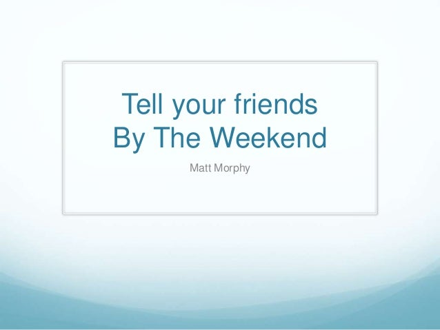 Tell your friends By The Weekend Matt Morphy
