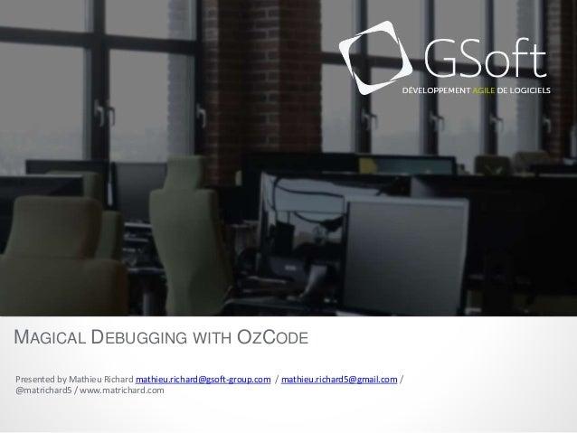MAGICAL DEBUGGING WITH OZCODE  Presented by Mathieu Richard mathieu.richard@gsoft-group.com / mathieu.richard5@gmail.com /...
