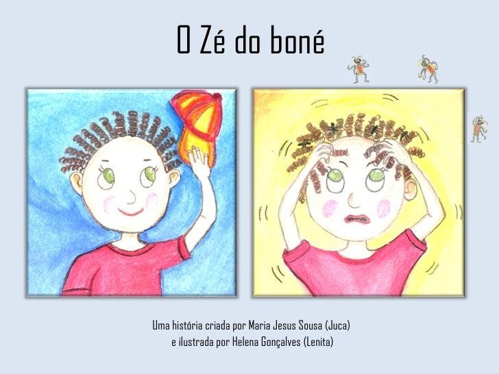 O Zé do boné Uma história criada por Maria Jesus Sousa (Juca)  e ilustrada por Helena Gonçalves (Lenita)