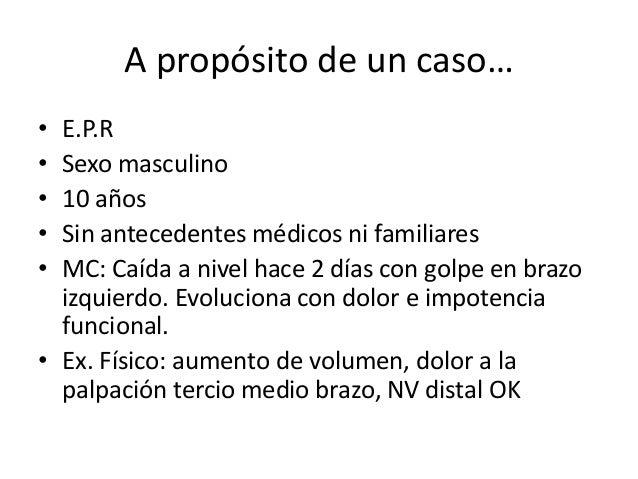 A propósito de un caso… • E.P.R • Sexo masculino • 10 años • Sin antecedentes médicos ni familiares • MC: Caída a nivel ha...