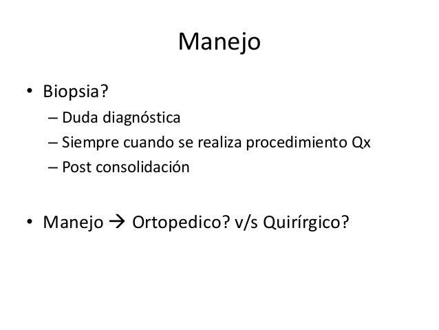 Manejo • Biopsia? – Duda diagnóstica – Siempre cuando se realiza procedimiento Qx – Post consolidación • Manejo  Ortopedi...