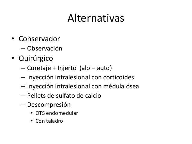Alternativas • Conservador – Observación • Quirúrgico – Curetaje + Injerto (alo – auto) – Inyección intralesional con cort...