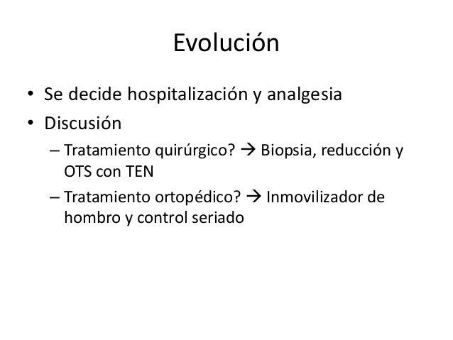 Evolución • Se decide hospitalización y analgesia • Discusión – Tratamiento quirúrgico?  Biopsia, reducción y OTS con TEN...