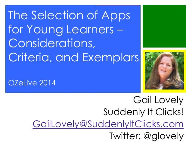 The Selection of Apps for Young Learners – Considerations, Criteria, and Exemplars OZeLive 2014  Gail Lovely Suddenly It C...