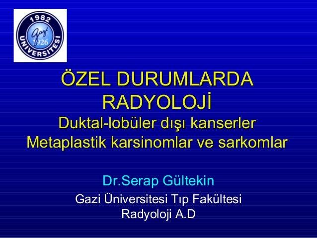 ÖZEL DURUMLARDA       RADYOLOJİ    Duktal-lobüler dışı kanserlerMetaplastik karsinomlar ve sarkomlar           Dr.Serap Gü...