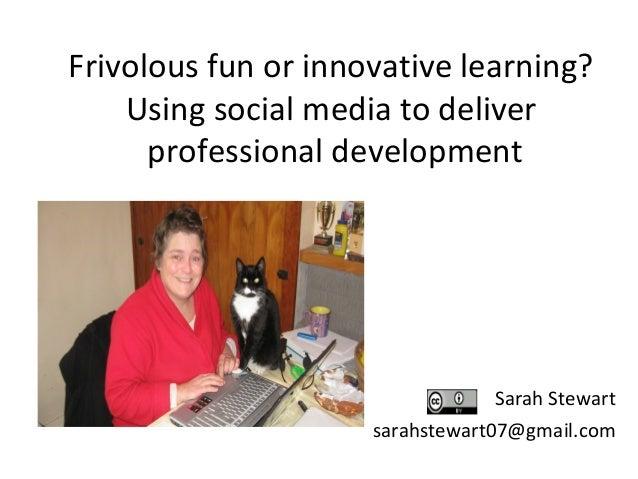 Frivolous fun or innovative learning? Using social media to deliver professional development  Sarah Stewart sarahstewart07...