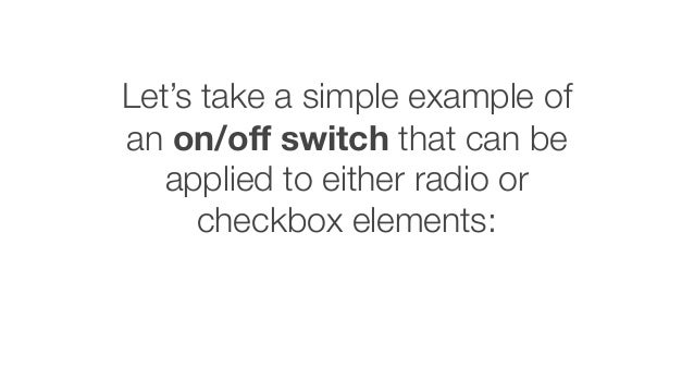 Let's take a simple example of an on/off switch that can be applied to either radio or checkbox elements: