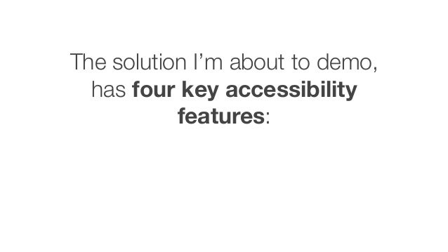 The solution I'm about to demo, has four key accessibility features: