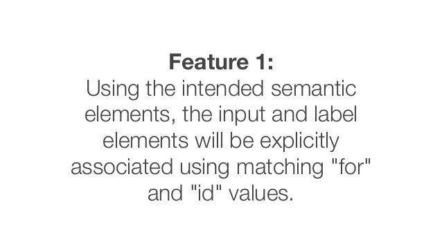Feature 1: Using the intended semantic elements, the input and label elements will be explicitly associated using matching...