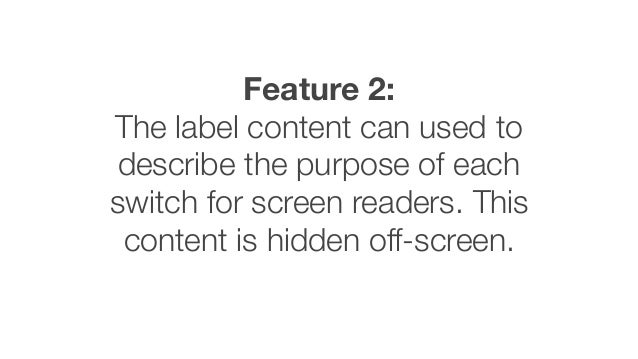 Feature 2: The label content can used to describe the purpose of each switch for screen readers. This content is hidden of...