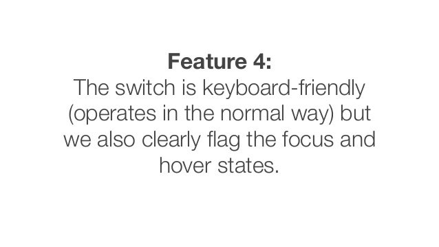 Feature 4: The switch is keyboard-friendly (operates in the normal way) but we also clearly flag the focus and hover states.