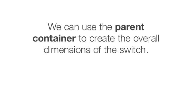 We can use the parent container to create the overall dimensions of the switch.