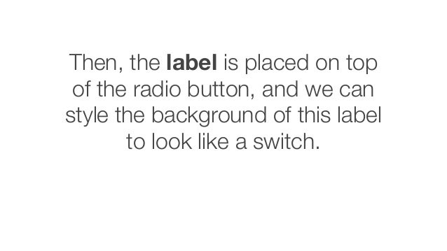 Then, the label is placed on top of the radio button, and we can style the background of this label to look like a switch.