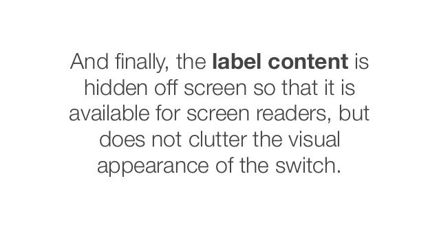And finally, the label content is hidden off screen so that it is available for screen readers, but does not clutter the vi...
