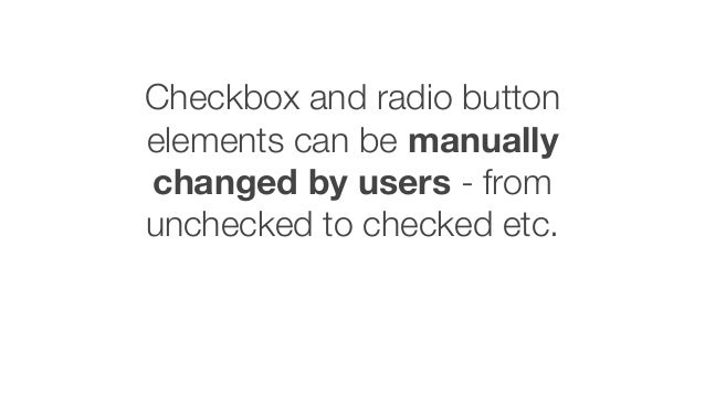 Checkbox and radio button elements can be manually changed by users - from unchecked to checked etc.