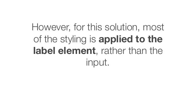 However, for this solution, most of the styling is applied to the label element, rather than the input.
