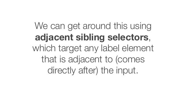 We can get around this using adjacent sibling selectors, which target any label element that is adjacent to (comes directl...