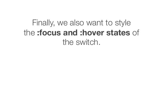 Finally, we also want to style the :focus and :hover states of the switch.