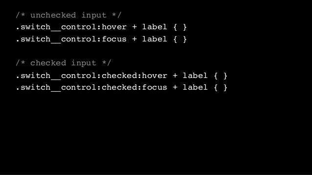 /* unchecked input */ .switch__control:hover + label { } .switch__control:focus + label { } /* checked input */ .switch__c...