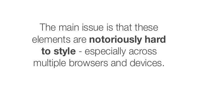 The main issue is that these elements are notoriously hard to style - especially across multiple browsers and devices.