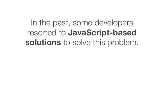 In the past, some developers resorted to JavaScript-based solutions to solve this problem.