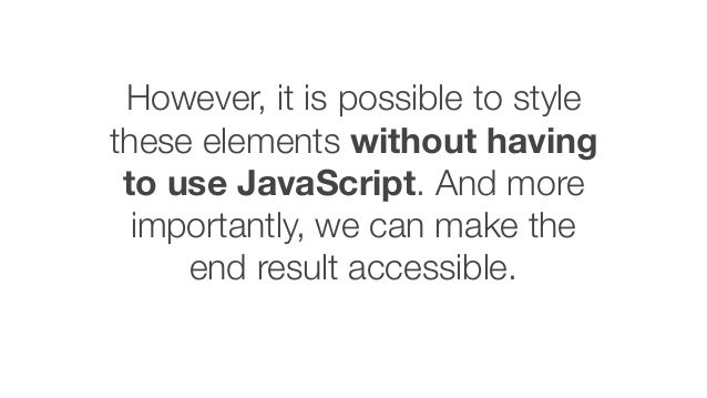 However, it is possible to style these elements without having to use JavaScript. And more importantly, we can make the en...