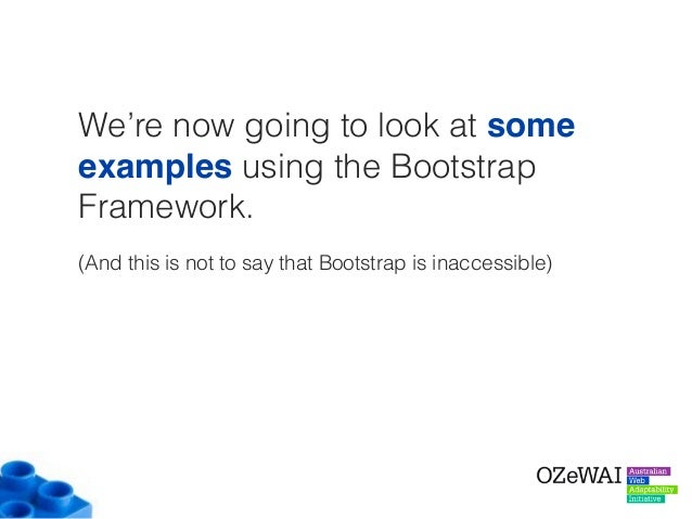 We're now going to look at some examples using the Bootstrap Framework. (And this is not to say that Bootstrap is inaccess...