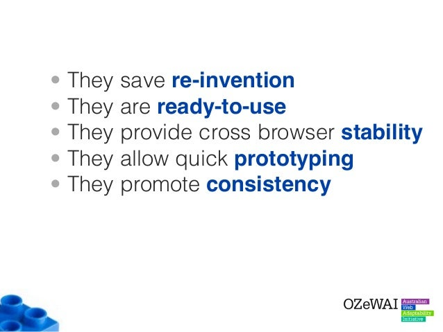 • They save re-invention • They are ready-to-use • They provide cross browser stability • They allow quick prototyping • T...