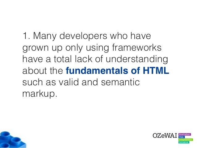 1. Many developers who have grown up only using frameworks have a total lack of understanding about the fundamentals of HT...