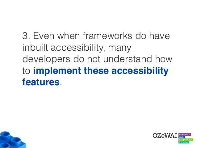 3. Even when frameworks do have inbuilt accessibility, many developers do not understand how to implement these accessibil...