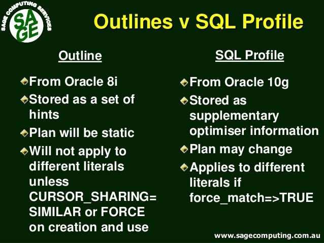 www.sagecomputing.com.auwww.sagecomputing.com.au Outlines v SQL ProfileOutlines v SQL Profile From Oracle 10g Stored as su...