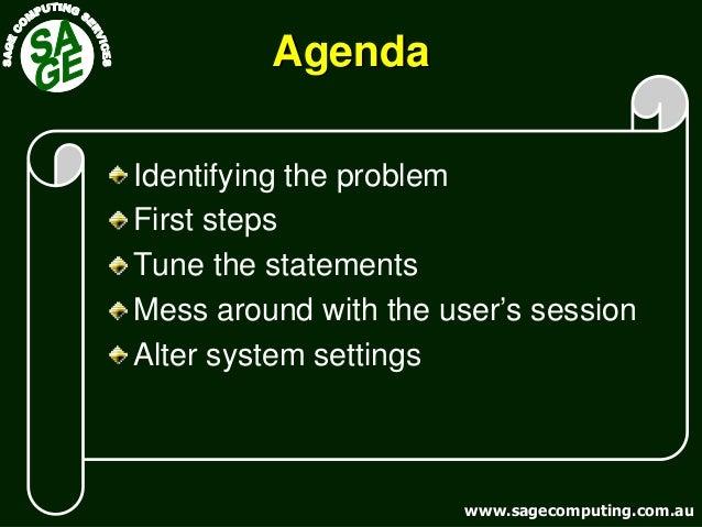 www.sagecomputing.com.auwww.sagecomputing.com.au AgendaAgenda Identifying the problem First steps Tune the statements Mess...