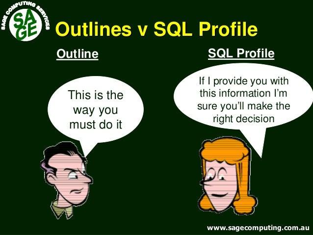 www.sagecomputing.com.auwww.sagecomputing.com.au Outlines v SQL ProfileOutlines v SQL Profile SQL ProfileOutline If I prov...