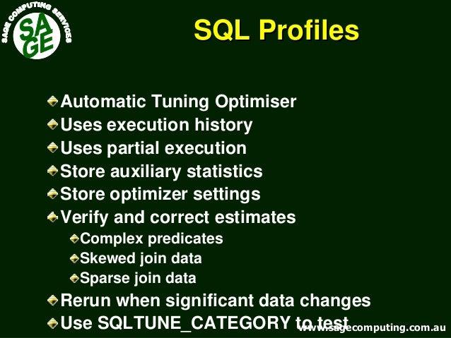 www.sagecomputing.com.auwww.sagecomputing.com.au SQL ProfilesSQL Profiles Automatic Tuning Optimiser Uses execution histor...