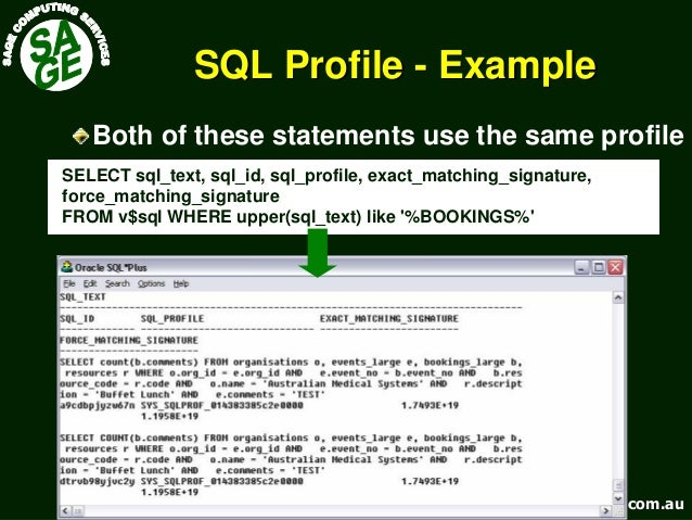www.sagecomputing.com.auwww.sagecomputing.com.au SQL ProfileSQL Profile -- ExampleExample SELECT sql_text, sql_id, sql_pro...