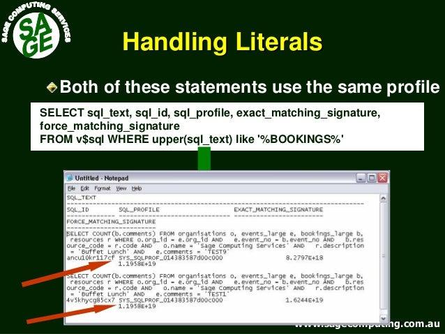 www.sagecomputing.com.auwww.sagecomputing.com.au Handling LiteralsHandling Literals SELECT sql_text, sql_id, sql_profile, ...