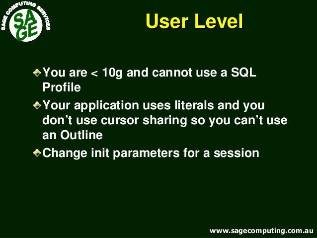 www.sagecomputing.com.auwww.sagecomputing.com.au User LevelUser Level You are < 10g and cannot use a SQL Profile Your appl...