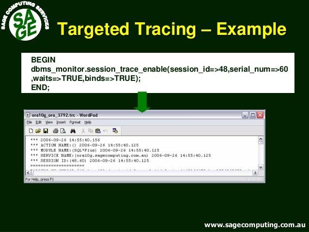 www.sagecomputing.com.auwww.sagecomputing.com.au Targeted TracingTargeted Tracing –– ExampleExample BEGIN dbms_monitor.ses...